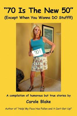 70 Is the New 50 (Except When You Wanna Do Stuff!!!): A Compilation of Humorous But True Stories by Carole Blake Author of Help! My Face Has Fallen and It Can't Get Up! by Carole Blake