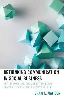 Rethinking Communication in Social Business: How Re-Modeling Communication Keeps Companies Social and Entrepreneurial book