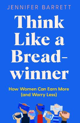 Think Like a Breadwinner: How Women Can Earn More (and Worry Less) by Jennifer Barrett
