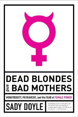 Dead Blondes And Bad Mothers: Monstrosity, Patriarchy, and the Fear of Female Power by Sady Doyle