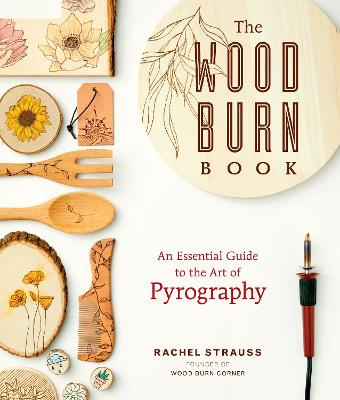 The Wood Burn Book: An Essential Guide to the Art of Pyrography by Rachel Strauss