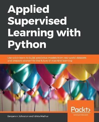Applied Supervised Learning with Python: Use scikit-learn to build predictive models from real-world datasets and prepare yourself for the future of machine learning by Benjamin Johnston
