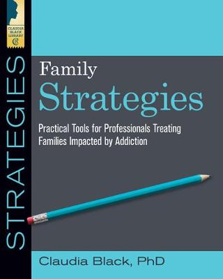 Family Strategies: Practical Tools for Professionals Treating Families Impacted by Addiction by Claudia Black