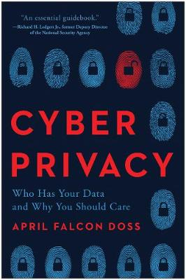 Cyber Privacy: Who Has Your Data  and Why You Should Care by April Falcon Doss