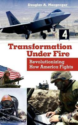 Transformation Under Fire by Douglas A. MacGregor