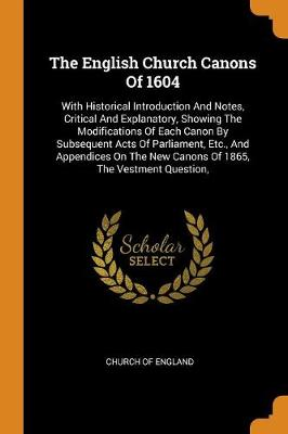 The English Church Canons of 1604: With Historical Introduction and Notes, Critical and Explanatory, Showing the Modifications of Each Canon by Subsequent Acts of Parliament, Etc., and Appendices on the New Canons of 1865, the Vestment Question, by Church Of England