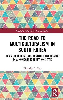 The Road to Multiculturalism in South Korea: Ideas, Discourse, and Institutional Change in a Homogenous Nation-State book