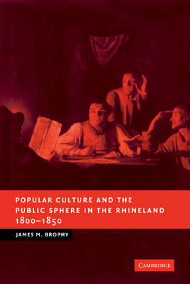 Popular Culture and the Public Sphere in the Rhineland, 1800-1850 by James M. Brophy