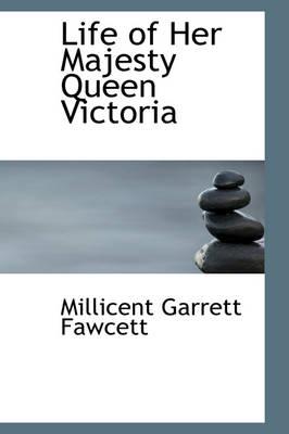 Life of Her Majesty Queen Victoria by Millicent Garrett Fawcett