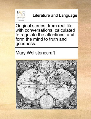 Original Stories, from Real Life; With Conversations, Calculated to Regulate the Affections, and Form the Mind to Truth and Goodness by Mary Wollstonecraft