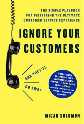 Ignore Your Customers (and They'll Go Away): The Simple Playbook for Delivering the Ultimate Customer Service Experience book