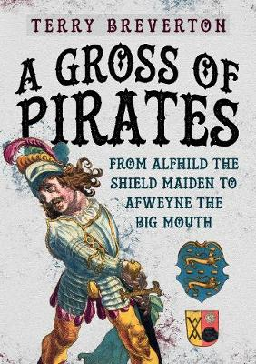 A Gross of Pirates: From Alfhild the Shield Maiden to Afweyne the Big Mouth by Terry Breverton