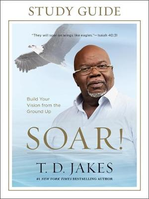 Soar! Study Guide by T. D. Jakes