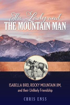 The Lady and the Mountain Man: Isabella Bird, Rocky Mountain Jim, and their Unlikely Friendship by Chris Enss