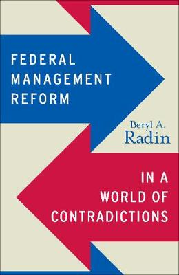 Federal Management Reform in a World of Contradictions by Beryl A. Radin