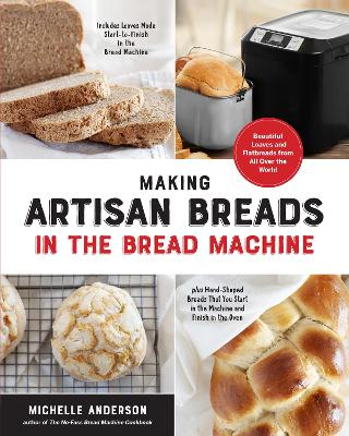 Making Artisan Breads in the Bread Machine: Beautiful Loaves and Flatbreads from All Over the World - Includes Loaves Made Start-to-Finish in the Bread Machine - plus Hand-Shaped Breads That You Start in the Machine and Finish in the Oven by Michelle Anderson