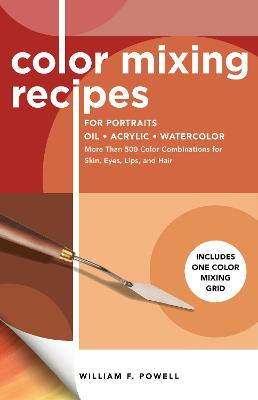 Color Mixing Recipes for Portraits: More Than 500 Color Combinations for Skin, Eyes, Lips & Hair by William F. Powell