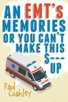 An Emt's Memories or You Can't Make This S--- Up by Paul Coakley