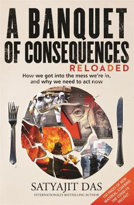 A Banquet of Consequences RELOADED: How we got into the mess we're in, and why we need to act now by Satyajit Das