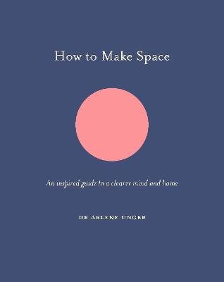 How to Make Space: An inspired guide to a clearer mind and home by Arlene Unger