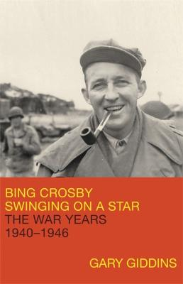Bing Crosby: Swinging on a Star: The War Years, 1940-1946 by Gary Giddins