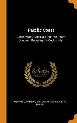 Pacific Coast: Coast Pilot of Alaska, First Part, from Southern Boundary to Cook's Inlet by George Davidson