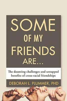 Some of My Friends Are...: The Daunting Challenges and Untapped Benefits of Cross-Racial Friendships by Deborah Plummer