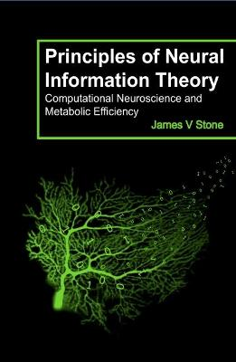 Principles of Neural Information Theory: Computational Neuroscience and Metabolic Efficiency by James V. Stone