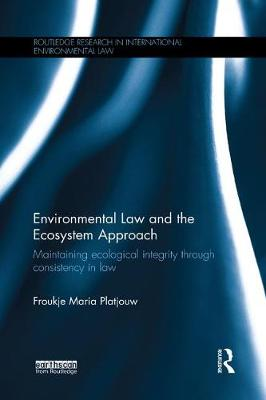 Environmental Law and the Ecosystem Approach: Maintaining ecological integrity through consistency in law by Froukje Maria Platjouw