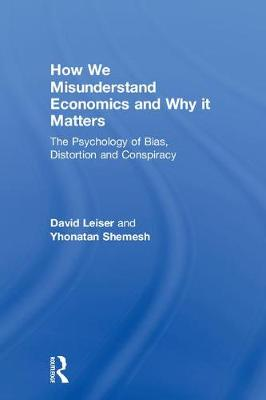 How We Misunderstand Economics and Why it Matters by David Leiser
