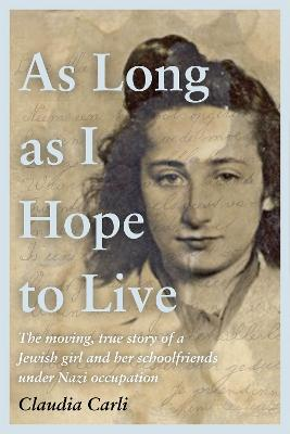 As Long As I Hope to Live: The moving, true story of a Jewish girl and her schoolfriends under Nazi occupation by Claudia Carli