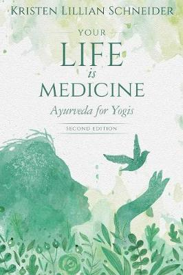 Your Life is Medicine: Ayurveda for Yogis by Kristen Schneider