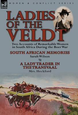 Ladies of the Veldt: Two Accounts of Remarkable Women in South Africa During the Boer War-South African Memories by Sarah Wilson & a Lady T by MS Sarah Wilson