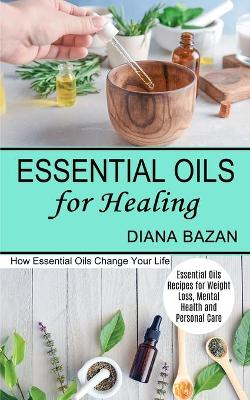 Essential Oils for Healing: How Essential Oils Change Your Life (Essential Oils Recipes for Weight Loss, Mental Health and Personal Care) by Diana Bazan