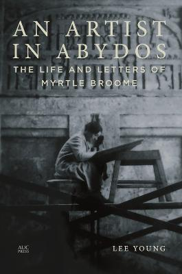 An Artist in Abydos: The Life and Letters of Myrtle Broome by Lee Young