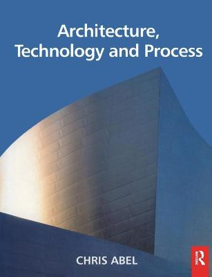 Architecture, Technology and Process by Chris Abel
