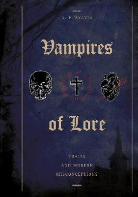 Vampires of Lore: Traditional Tales and Modern Misconceptions by A. P. Sylvia