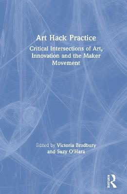 Art Hack Practice: Critical Intersections of Art, Innovation and the Maker Movement book