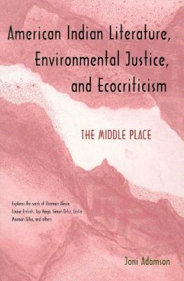 AMERICAN INDIAN LITERATURE, ENVIRONMENTAL JUSTICE, AND ECOCRITICISM by Joni Adamson