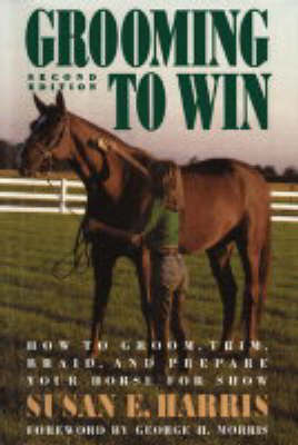 Grooming to Win: How to Groom, Trim, Braid, and Prepare Your Horse for Show by Michael Harris