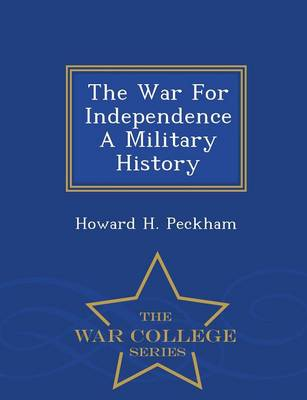 War for Independence a Military History - War College Series by Howard Peckham
