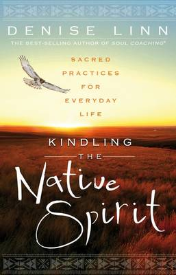 Kindling the Native Spirit: Sacred Practices for Everyday Life by Denise Linn