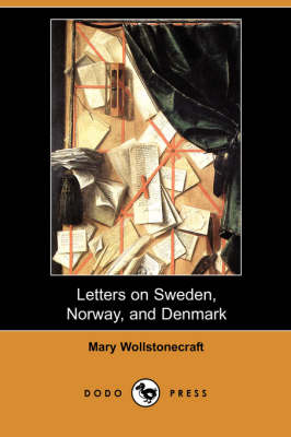 Letters on Sweden, Norway, and Denmark (Dodo Press) by Mary Wollstonecraft