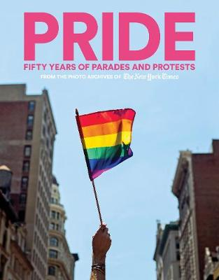 PRIDE: Fifty Years of Parades and Protests from the Photo Archives of the New York Times by New York Times
