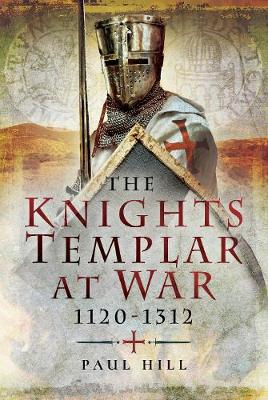 The Knights Templar at War 1120 -1312 by Paul Hill