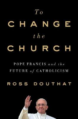 To Change the Church by Ross Douthat