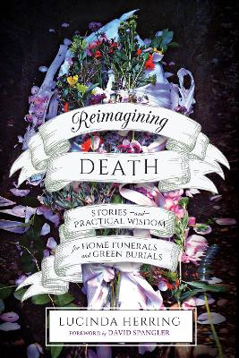 Reimagining Death: Stories and Practical Wisdom for Home Funerals and Green Burials by Lucinda Herring
