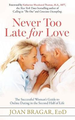 Never Too Late for Love: The Successful Woman's Guide to Online Dating in the Second Half of Life by Joan Bragar