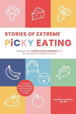 Stories of Extreme Picky Eating: Children with Severe Food Aversions and the Solutions That Helped Them by Jenny Friedman