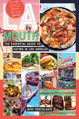 LA by Mouth: The Essential Guide to Eating in Los Angeles by Mike Postalakis